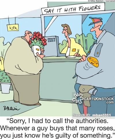 'Sorry, I had to call the authorities. Whenever a guy buys that many roses, you just know he's guilty of something.'